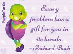 """""""Every problem has a gift for you in its hands."""" ~ Richard Bach"""
