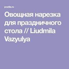 Овощная нарезка для праздничного стола // Liudmila Vazyulya