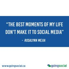 """The best moments of my life don't make it to social media."" - Rosalynn Mejia"
