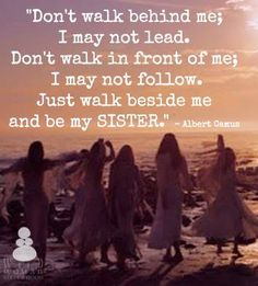 """""""Don't walk behind me; I may not lead. Don't walk in front of me; I may not follow. Just walk beside me and be my friend."""" - Albert Camus  WILD WOMAN SISTEHOOD  #WildWomanSisterhood"""