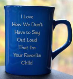 """Mug for Coffee or Tea - Engraved Ceramic - """"I Love How We Don't Have to Say Out Loud I'm Your Favorite Child"""""""