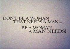Don't be a woman that needs a man, be a woman that a man needs.