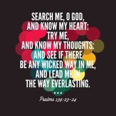 Search me, O God, and know my heart…see if there is any wicked way in me, and lead me in the way everlasting. Psalm 139:23-24, NKJV Inspirational Words Of Encouragement, Inspirational Quotes, Psalms 139 23 24, All Quotes, Deep Quotes, Prayer Stations, Scripture Verses, Scriptures, Wicked Ways