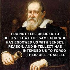"Galileo's words of wisdom…use your senses do not close your mind just because someone says ""this is it and nothing more"""