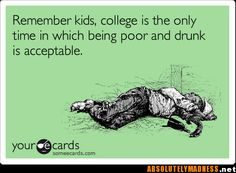 Funny College Ecard: Remember kids, college is the only time in which being poor and drunk is acceptable. College Quotes, College Humor, College Life, Funny College, School Humor, College Fun, Haha Funny, Lol, Funny Stuff