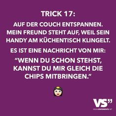 """Trick 17: Auf der Couch entspannen. Mein Freund steht auf, weil sein Handy am Küchentisch klingelt. Es ist eine Nachricht von mir: """"Wenn du schon stehst, kannst du mir gleich die Chips mitbringen."""""""
