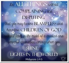 """""""Do all things without murmurings and disputings: That ye may be blameless and harmless, the sons of God, without rebuke, in the midst of a crooked and perverse nation, among whom ye shine as lights in the world."""" Philippians 2:14-15 KJV"""