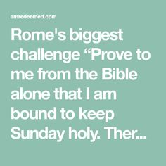 """Rome's biggest challenge """"Prove to me from the Bible alone that I am bound to keep Sunday holy. There is no such law in the Bible. It is a law of the Catholic Church alone. The Catholic Church says, by my divine power I abolish the Sabbath day and command you to keep holy the first day of the week. And lo! The entire"""