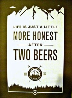 Life is just a little more honest after two beers.