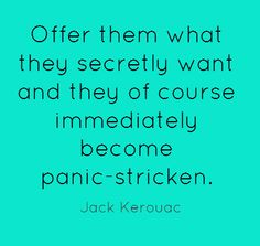 Offer them what they secretly want and they of course immediately become panic-striken. Jack Kerouac