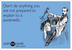 Don't do anything you're not prepared to explain to a paramedic.
