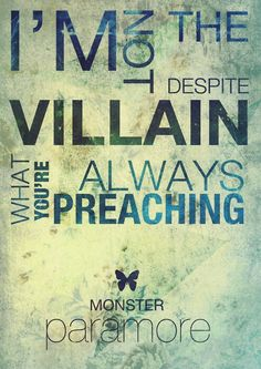 I'm not the villain despite what you're always preaching. Lyrics from Monster by Paramore