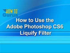 How to Use the Liquify Filter in Photoshop CS6 - a Photoshop CS6 Liquify...