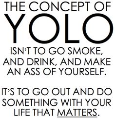 """As much as I hate the whole """"yolo"""" thing, I agree with this statement."""