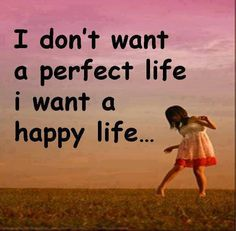 I used to want everything perfect. The older I get I see happy is more important.