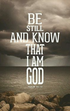 KJV: Be still, and know that I am God: I will be exalted among the heathen, I will be exalted in the earth.