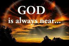 GOD IS ALWAYS NEAR...