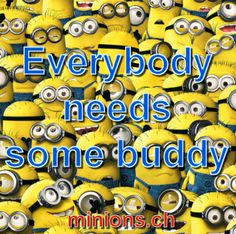 Everybody needs some buddy, minions-quotes