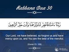 Rabbana Dua 30 Our Lord, we have believed, so forgive us and have mercy upon us, and You are the best of the merciful. [Quran 23: 109]