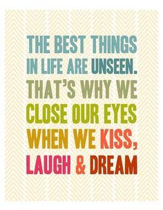 The best things in life are unseen. That's why we close our eyes when we kiss, laugh, & dream.