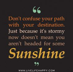 Dont confuse your path with your destination. Just because its stormy now doesnt mean you arent headed for some sunshine.