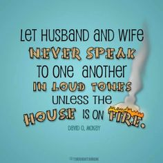 """Let husband and wife never speak to one another in loud tones unless the house is on fire."" --David O. McKay"