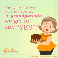 "For every ""no"" we said as parents, as grandparents we get to say ""YES""!"