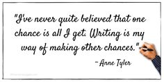 """I've never quite believed that one chance is all I get. Writing is my way of making other chances."" ~ Anne Tyler"