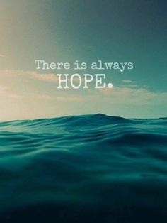 Hope is what gets me through every single day