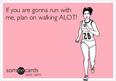 If you are gonna run with me, plan on walking ALOT!
