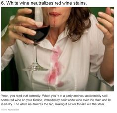 White wine neutralizes red wine stains! When you spill red wine on yourself, immediately pour white wine over the stain and let it air dry. The white neutralizes the red, making it easier to take out the stain!