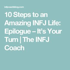 10 Steps to an Amazing INFJ Life: Epilogue – It's Your Turn | The INFJ Coach