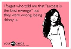 I forget who told me that 'success is the best revenge,' but they were wrong, being skinny is.