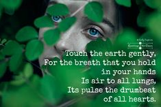 Touch the earth gently, for the breath that you hold in your hands is air to all lungs, its pulse the drumbeat of all hearts #WeAreOne