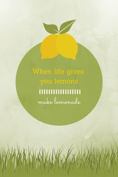Don't let the lemons in life knock you down. Instead, give them a squeeze!