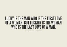 """""""Lucky is the man who is the first love of a woman, but luckier is the woman who is the last love of a man."""""""