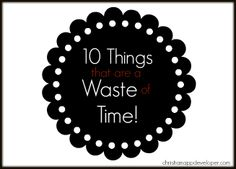 10 Things that are a waste of time. REPIN it! Life of a Christian App Developer (christianappdeveloper.com)