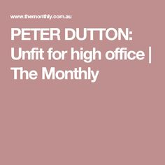 PETER DUTTON: Unfit for high office   The Monthly