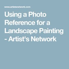 Using a Photo Reference for a Landscape Painting - Artist's Network