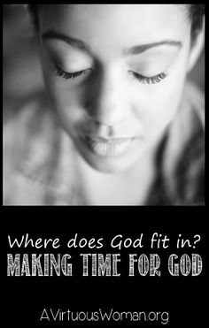 Making Time for God {Where does God fit in?} | A Virtuous Woman