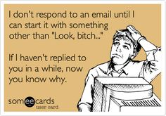 I don't respond to an email until I can start it with something other than 'Look, bitch...' If I haven't replied to you in a while, now you know why.