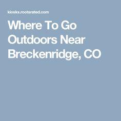 Where To Go Outdoors Near Breckenridge, CO