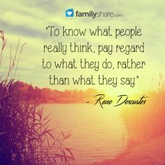 """To know what people really think, pay regard to what they do, rather than what they say."" - Rene Descartes"