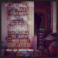 We don't need more storage containers, organizers, or de-cluttering tips and strategies.  We simply need less stuff.  Let it go.