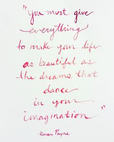 """You must give everything to make your life as beautiful as the dreams that dance in your imagination"" -Roman Payne"