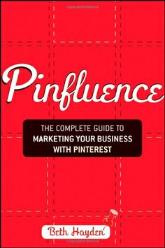 Pinfluence: The Complete Guide to Marketing Your Business with Pinterest by Beth Hayden   http://bluepolointeractive.com