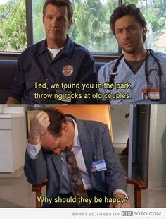 """Ted found in the park throwing rocks - Funny Scrubs quotes with janitor and J.D. talking to Ted: """"We found you in the park throwing rocks at old couples. - Why should they be happy?"""""""