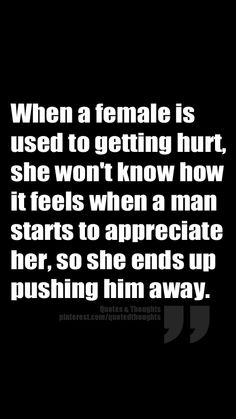When a female is used to getting hurt, she won't know how it feels when a man starts to appreciate her, so she ends up pushing him away.
