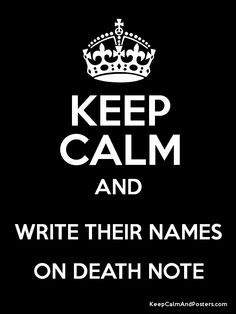 Keep Calm and WRITE THEIR NAMES ON DEATH NOTE Poster
