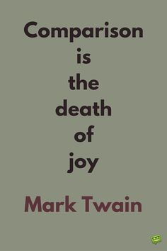 Comparison is the death of joy. Mark Twain